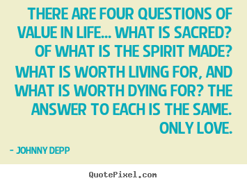 There are four questions of value in life... what is sacred? of what.. Johnny Depp  life quote
