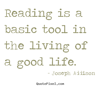 Reading is a basic tool in the living of a good life. Joseph Addison  life quotes