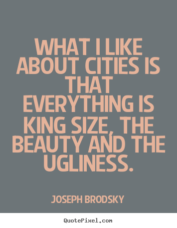Life quotes - What i like about cities is that everything is king size, the beauty..