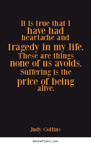 Quotes about life - It is true that i have had heartache and tragedy in my life. these are..
