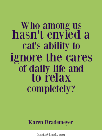 Life sayings - Who among us hasn't envied a cat's ability to ignore the..