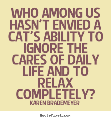 Who among us hasn't envied a cat's ability to ignore the cares of daily.. Karen Brademeyer top life quotes