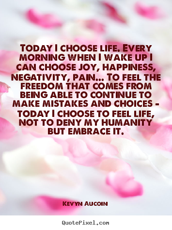 Kevyn Aucoin poster sayings - Today i choose life. every morning when i wake up i can choose joy, happiness,.. - Life quotes