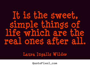 Quotes about life - It is the sweet, simple things of life which are..