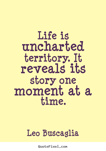 Leo Buscaglia picture quotes - Life is uncharted territory. it reveals its story one moment at a.. - Life quotes