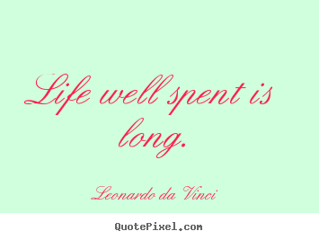 Quotes about life - Life well spent is long.