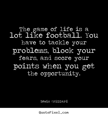 Quotes about life - The game of life is a lot like football. you have..