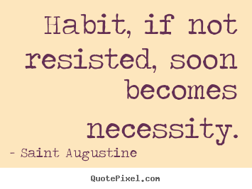 Life quotes - Habit, if not resisted, soon becomes necessity.