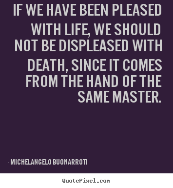 Quote about life - If we have been pleased with life, we should not be displeased with..