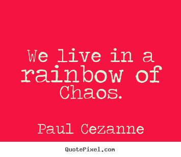 Life quote - We live in a rainbow of chaos.