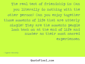 Diy picture quotes about life - The real test of friendship is: can you literally do nothing with..