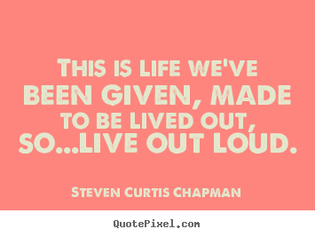 Steven Curtis Chapman poster quotes - This is life we've been given, made to be lived out,.. - Life quotes