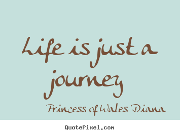 Life quotes - Life is just a journey