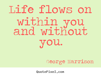 Life quotes - Life flows on within you and without you.