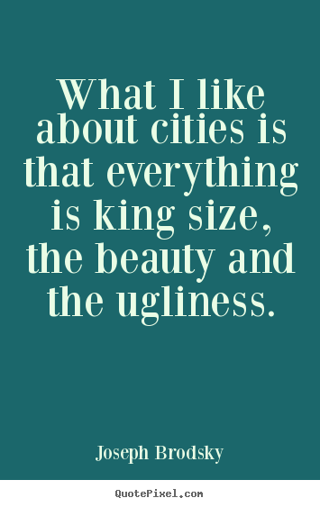 What i like about cities is that everything.. Joseph Brodsky greatest life quotes