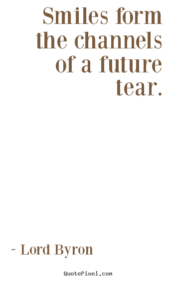 Lord Byron picture quote - Smiles form the channels of a future tear. - Life quote