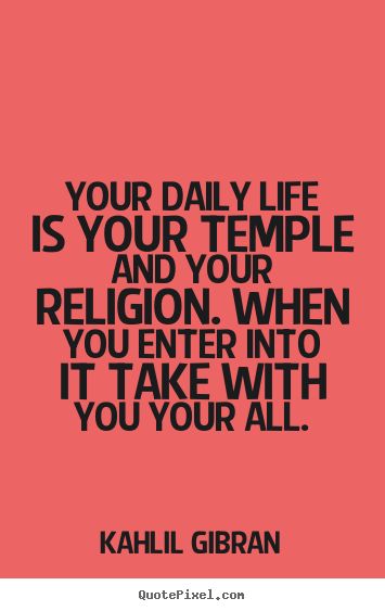 Your daily life is your temple and your religion... Kahlil Gibran  life quotes