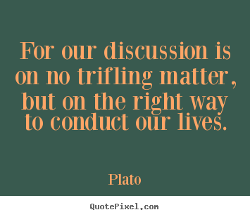 For our discussion is on no trifling matter, but on the.. Plato  life quote