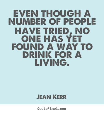 Even though a number of people have tried, no one has.. Jean Kerr famous life sayings