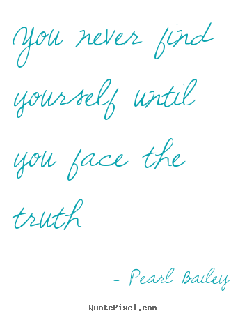 Life quote - You never find yourself until you face the truth