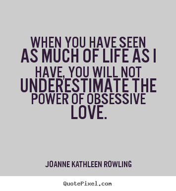 When you have seen as much of life as i have, you will.. Joanne Kathleen Rowling great life quotes