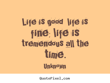 Design custom picture quotes about life - Life is good  life is fine; life is tremendous all the time.