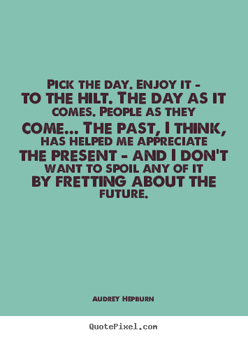 Life quote - Pick the day. enjoy it - to the hilt. the day as it comes...