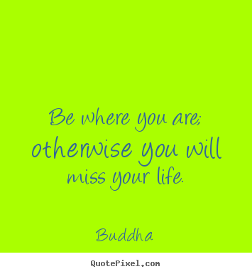 Life quotes - Be where you are; otherwise you will miss your life.