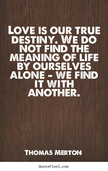 Thomas Merton picture quotes - Love is our true destiny. we do not find the.. - Life quotes