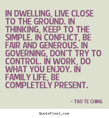 Create graphic picture quotes about life - In dwelling, live close to the ground. in thinking, keep to the simple...