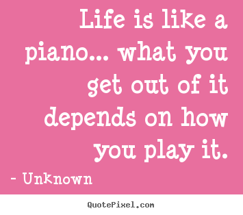 Life is like a piano... what you get out of it depends on how you.. Unknown  life quotes