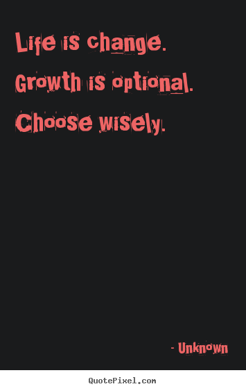 Unknown picture quotes - Life is change. growth is optional. choose wisely. - Life quotes
