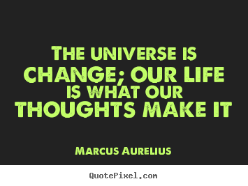 Create graphic picture quotes about life - The universe is change; our life is what our..
