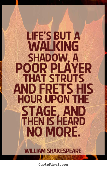 Diy picture quotes about life - Life's but a walking shadow, a poor player that struts and frets his..
