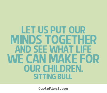 Quotes about life - Let us put our minds together and see what life we can make for..