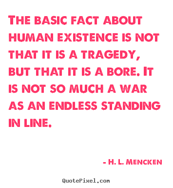 The basic fact about human existence is not.. H. L. Mencken great life quote
