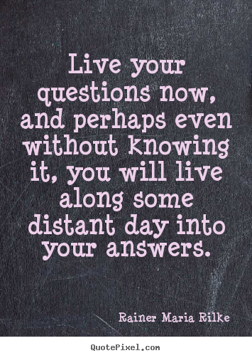 Live your questions now, and perhaps even without.. Rainer Maria Rilke good life quotes