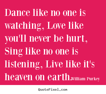 William Purkey poster quote - Dance like no one is watching, love like you'll never.. - Life quotes