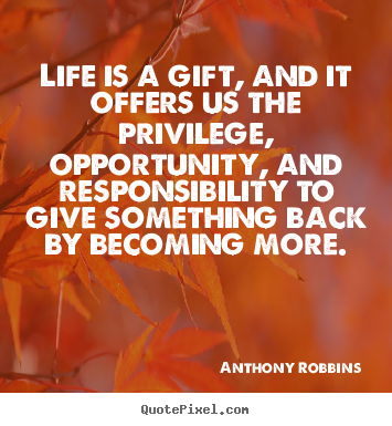 Life is a gift, and it offers us the privilege, opportunity, and responsibility.. Anthony Robbins  life quotes