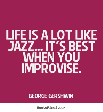 Make custom picture quotes about life - Life is a lot like jazz... it's best when you improvise.