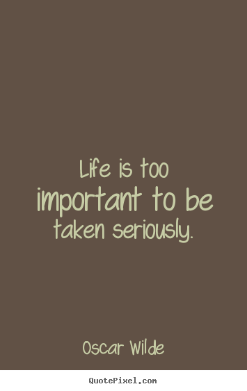 Oscar Wilde picture quote - Life is too important to be taken seriously. - Life quotes