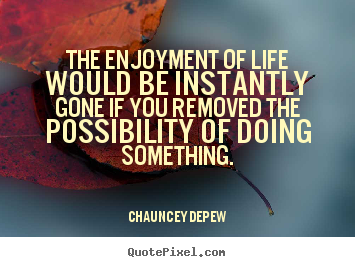 The enjoyment of life would be instantly gone if.. Chauncey Depew best life quotes