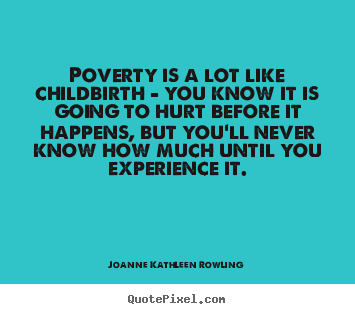 Poverty is a lot like childbirth - you know it.. Joanne Kathleen Rowling great life quote
