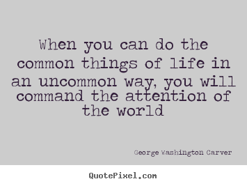 When you can do the common things of life in an uncommon way,.. George Washington Carver popular life quotes