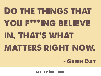 Green Day picture quotes - Do the things that you f***ing believe in. that's.. - Life quotes