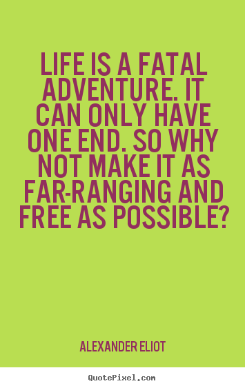 Quotes about life - Life is a fatal adventure. it can only have one end. so why..