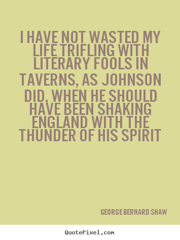 Life quotes - I have not wasted my life trifling with literary..