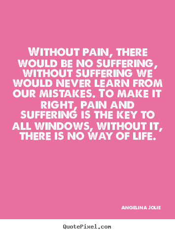 Angelina Jolie picture quotes - Without pain, there would be no suffering,.. - Life quotes