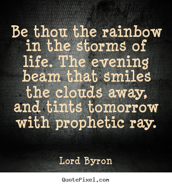 Lord Byron photo quote - Be thou the rainbow in the storms of life. the evening beam that smiles.. - Life quotes