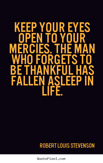 Quote about life - Keep your eyes open to your mercies. the man who forgets..